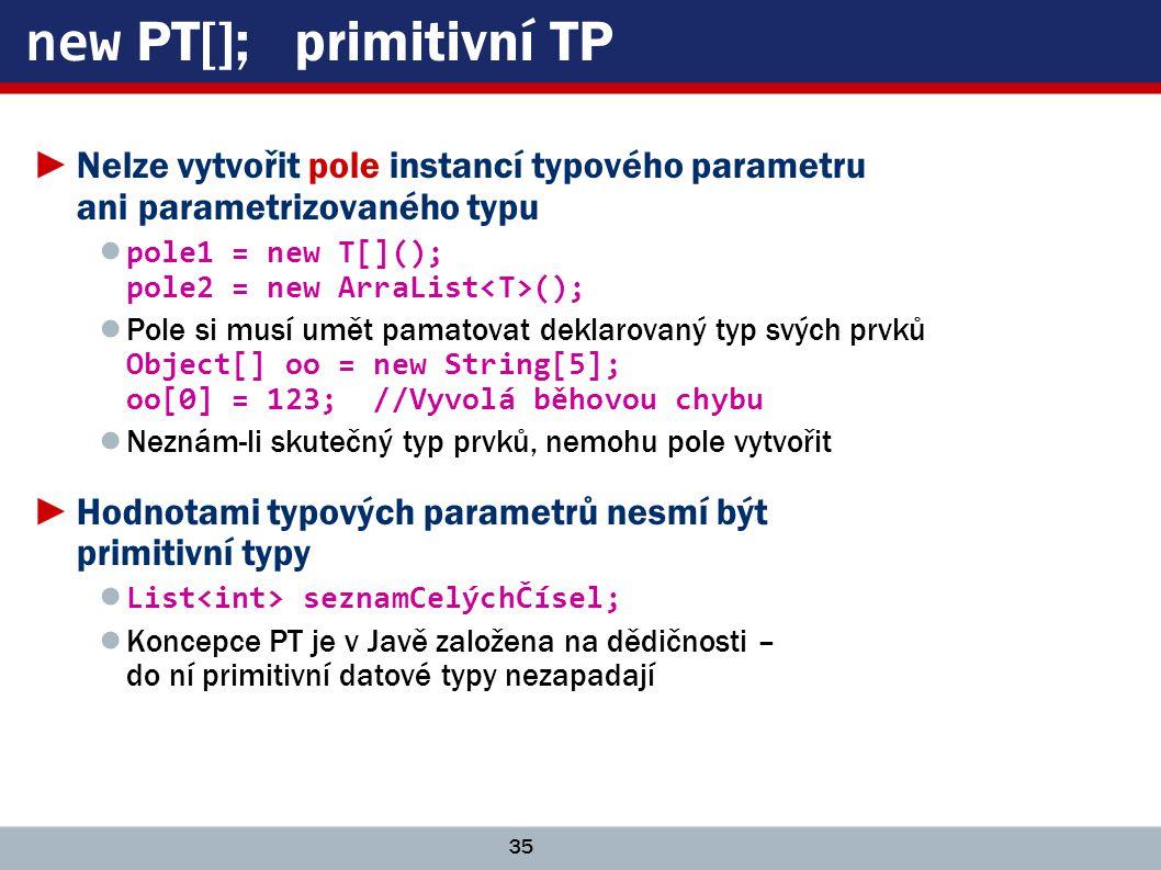 35 new PT[]; primitivní TP ►Nelze vytvořit pole instancí typového parametru ani parametrizovaného typu ● pole1 = new T[](); pole2 = new ArraList (); ● Pole si musí umět pamatovat deklarovaný typ svých prvků Object[] oo = new String[5]; oo[0] = 123; //Vyvolá běhovou chybu ● Neznám-li skutečný typ prvků, nemohu pole vytvořit ►Hodnotami typových parametrů nesmí být primitivní typy ● List seznamCelýchČísel; ● Koncepce PT je v Javě založena na dědičnosti – do ní primitivní datové typy nezapadají