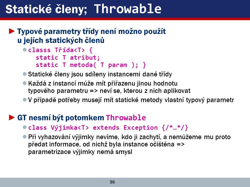 36 Statické členy; Throwable ►Typové parametry třídy není možno použít u jejích statických členů ● classs Třída { static T atribut; static T metoda( T param ); } ● Statické členy jsou sdíleny instancemi dané třídy ● Každá z instancí může mít přiřazenu jinou hodnotu typového parametru => neví se, kterou z nich aplikovat ● V případě potřeby musejí mít statické metody vlastní typový parametr ►GT nesmí být potomkem Throwable ● class Výjimka extends Exception {/*…*/} ● Při vyhazování výjimky nevíme, kdo ji zachytí, a nemůžeme mu proto předat informace, od nichž byla instance očištěna => parametrizace výjimky nemá smysl