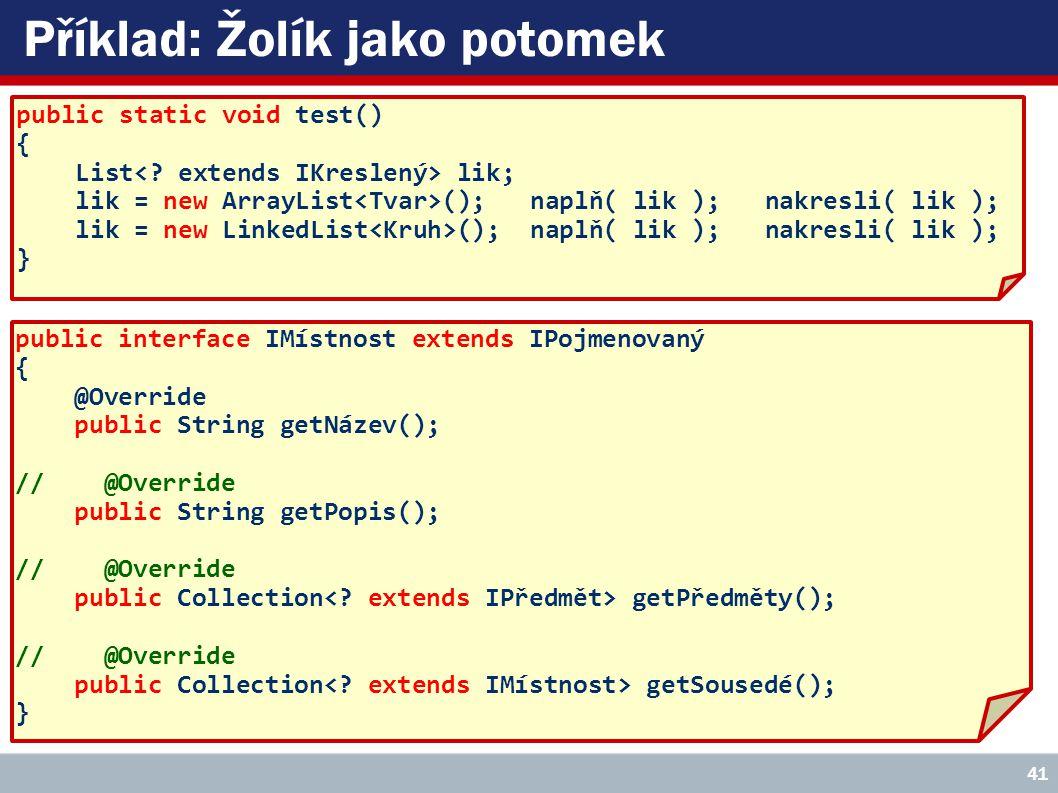 Příklad: Žolík jako potomek public static void test() { List lik; lik = new ArrayList (); naplň( lik ); nakresli( lik ); lik = new LinkedList (); naplň( lik ); nakresli( lik ); } public interface IMístnost extends IPojmenovaný { @Override public String getNázev(); // @Override public String getPopis(); // @Override public Collection getPředměty(); // @Override public Collection getSousedé(); } 41