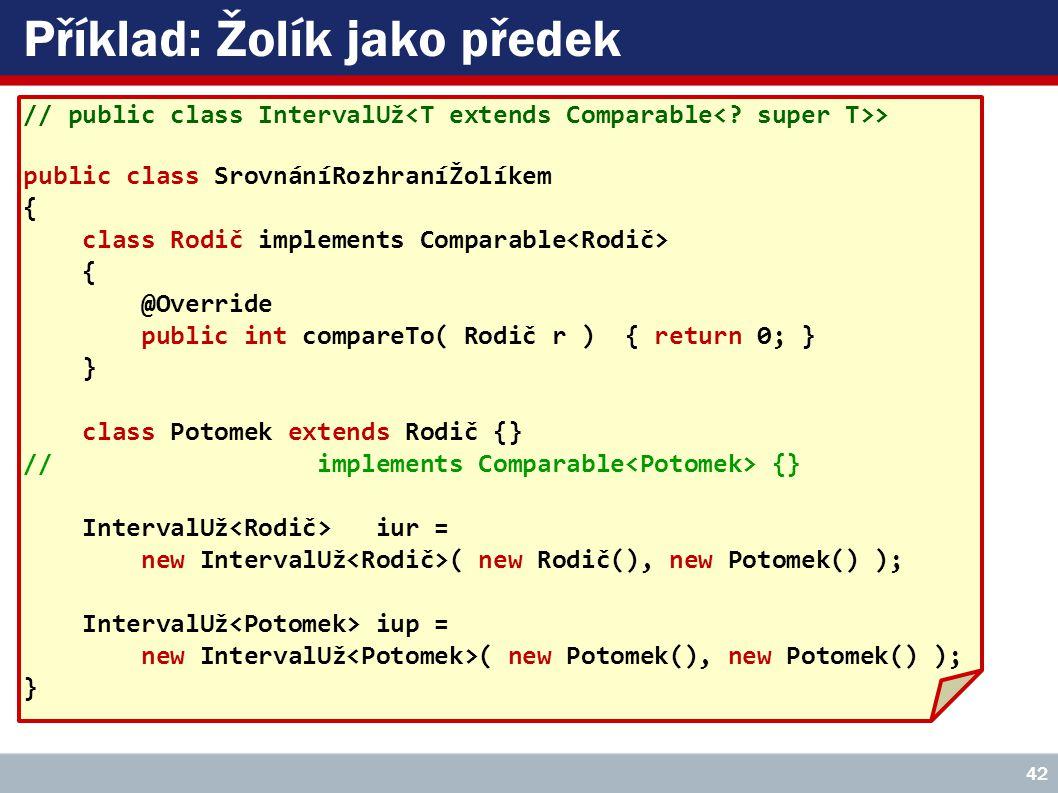 Příklad: Žolík jako předek // public class IntervalUž > public class SrovnáníRozhraníŽolíkem { class Rodič implements Comparable { @Override public int compareTo( Rodič r ) { return 0; } } class Potomek extends Rodič {} // implements Comparable {} IntervalUž iur = new IntervalUž ( new Rodič(), new Potomek() ); IntervalUž iup = new IntervalUž ( new Potomek(), new Potomek() ); } 42