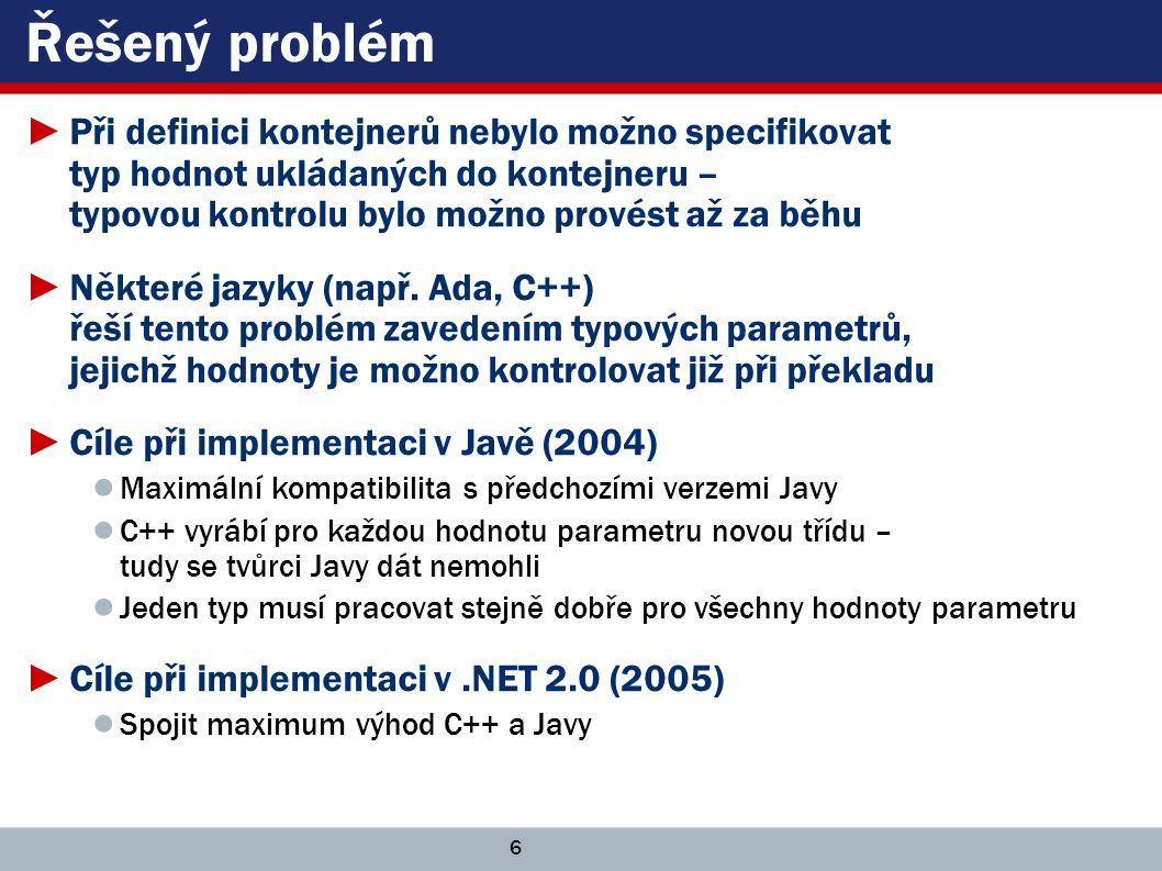 6 Řešený problém ►Při definici kontejnerů nebylo možno specifikovat typ hodnot ukládaných do kontejneru – typovou kontrolu bylo možno provést až za běhu ►Některé jazyky (např.