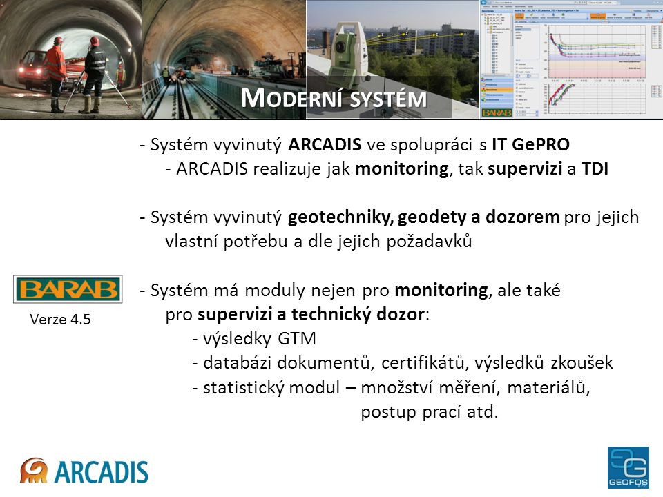 - Systém vyvinutý ARCADIS ve spolupráci s IT GePRO - ARCADIS realizuje jak monitoring, tak supervizi a TDI - Systém vyvinutý geotechniky, geodety a do