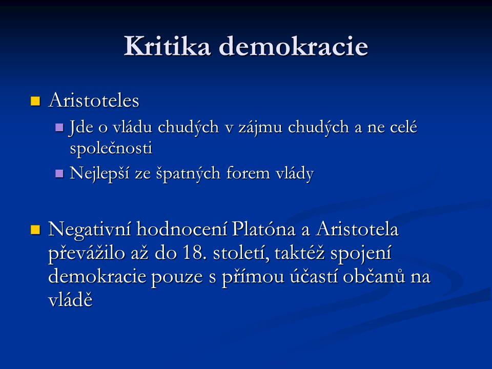 Kritika demokracie Aristoteles Aristoteles Jde o vládu chudých v zájmu chudých a ne celé společnosti Jde o vládu chudých v zájmu chudých a ne celé společnosti Nejlepší ze špatných forem vlády Nejlepší ze špatných forem vlády Negativní hodnocení Platóna a Aristotela převážilo až do 18.