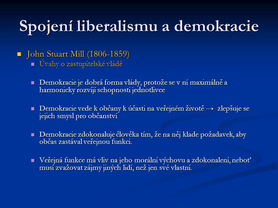 Spojení liberalismu a demokracie John Stuart Mill (1806-1859) John Stuart Mill (1806-1859) Úvahy o zastupitelské vládě Úvahy o zastupitelské vládě Demokracie je dobrá forma vlády, protože se v ní maximálně a harmonicky rozvíjí schopnosti jednotlivce Demokracie je dobrá forma vlády, protože se v ní maximálně a harmonicky rozvíjí schopnosti jednotlivce Demokracie vede k občany k účasti na veřejném životě → zlepšuje se jejich smysl pro občanství Demokracie vede k občany k účasti na veřejném životě → zlepšuje se jejich smysl pro občanství Demokracie zdokonaluje člověka tím, že na něj klade požadavek, aby občas zastával veřejnou funkci.