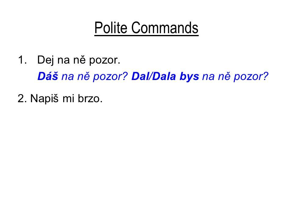 Polite Commands 1.Dej na ně pozor. Dáš na ně pozor Dal/Dala bys na ně pozor 2. Napiš mi brzo.