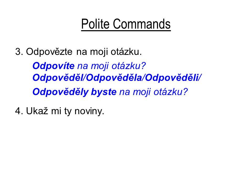 Polite Commands 3.Odpovězte na moji otázku. Odpovíte na moji otázku.