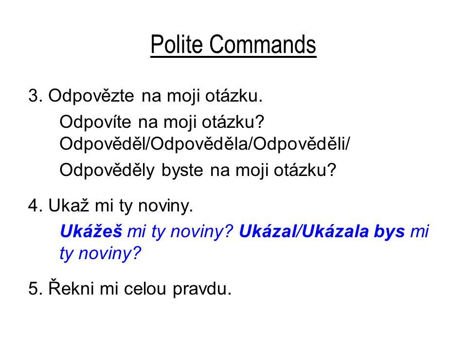 Polite Commands 3. Odpovězte na moji otázku. Odpovíte na moji otázku? Odpověděl/Odpověděla/Odpověděli/ Odpověděly byste na moji otázku? 4. Ukaž mi ty