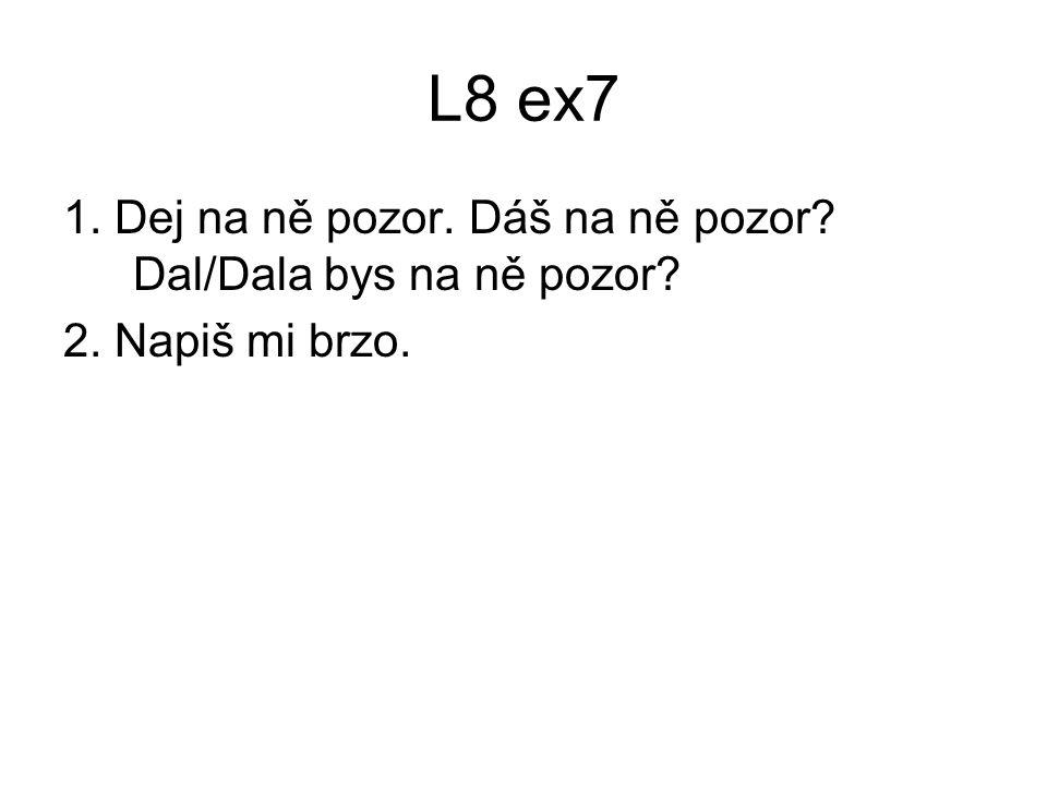 L8 ex7 1. Dej na ně pozor. Dáš na ně pozor? Dal/Dala bys na ně pozor? 2. Napiš mi brzo.