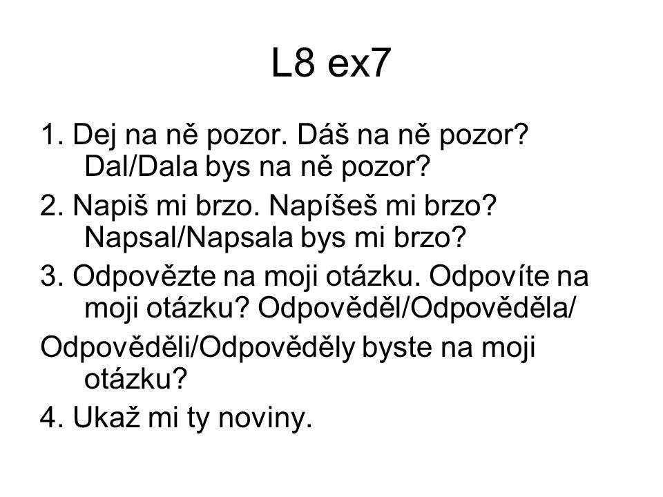 L8 ex7 1.Dej na ně pozor. Dáš na ně pozor. Dal/Dala bys na ně pozor.