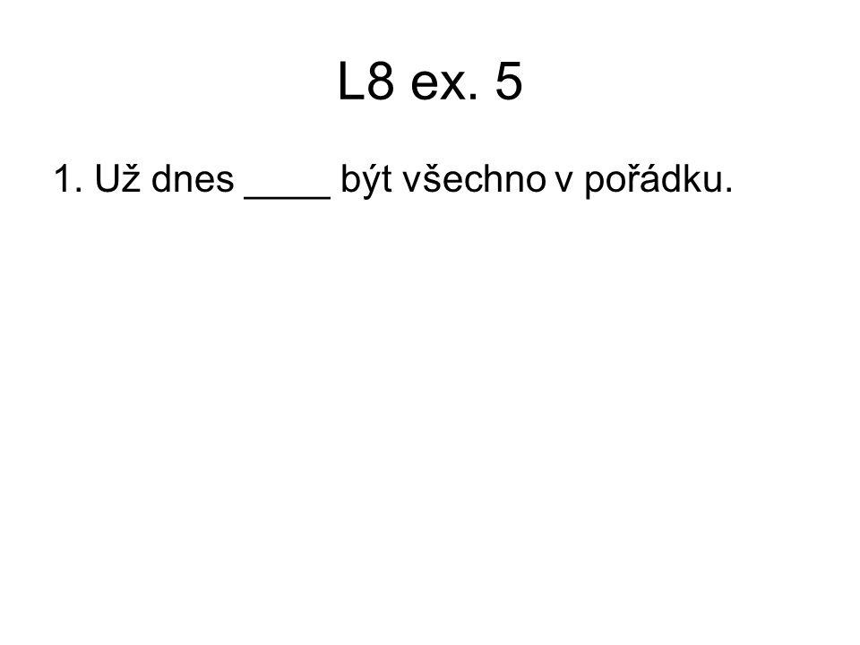 L8 ex. 5 1. Už dnes ____ být všechno v pořádku.