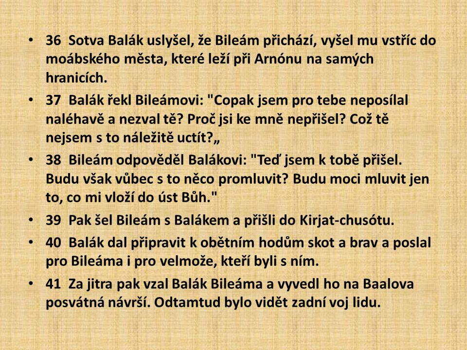 36 Sotva Balák uslyšel, že Bileám přichází, vyšel mu vstříc do moábského města, které leží při Arnónu na samých hranicích. 37 Balák řekl Bileámovi: