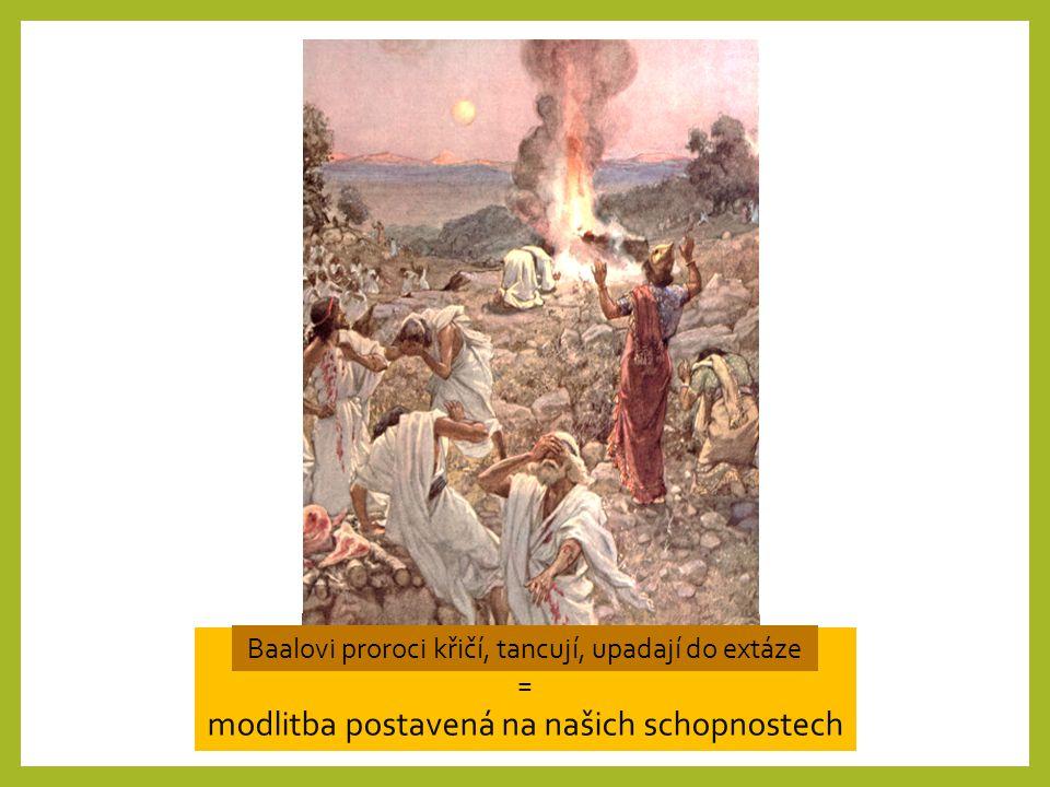 Eliáš Bůh Modlitba k živému osobnímu Bohu Baalovi proroci bůžci modlitba ke svým představám = modlitba postavená na našich schopnostech Baalovi proroci křičí, tancují, upadají do extáze