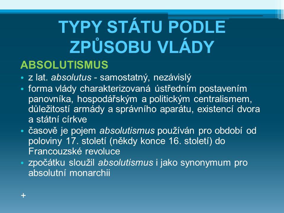 TYPY STÁTU PODLE ZPŮSOBU VLÁDY ABSOLUTISMUS z lat. absolutus - samostatný, nezávislý forma vlády charakterizovaná ústředním postavením panovníka, hosp