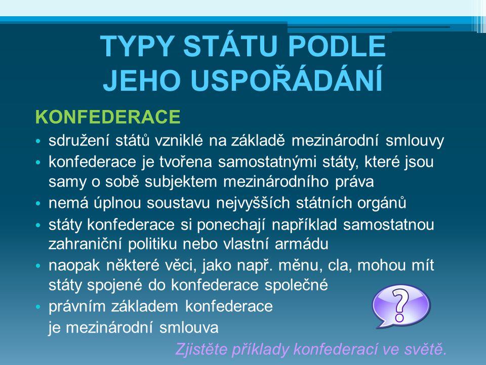 TYPY STÁTU PODLE JEHO USPOŘÁDÁNÍ KONFEDERACE sdružení států vzniklé na základě mezinárodní smlouvy konfederace je tvořena samostatnými státy, které js