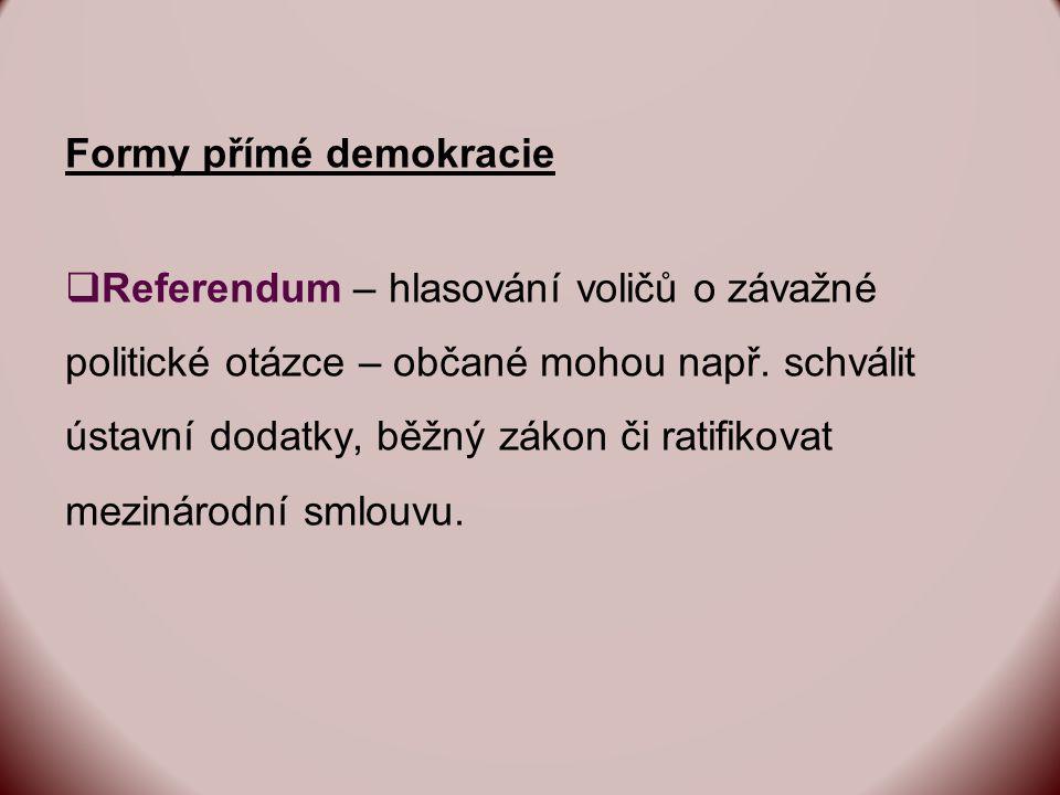 Formy přímé demokracie  Referendum – hlasování voličů o závažné politické otázce – občané mohou např.