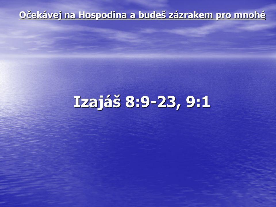 Očekávej na Hospodina a budeš zázrakem pro mnohé Izajáš 8:9-23, 9:1