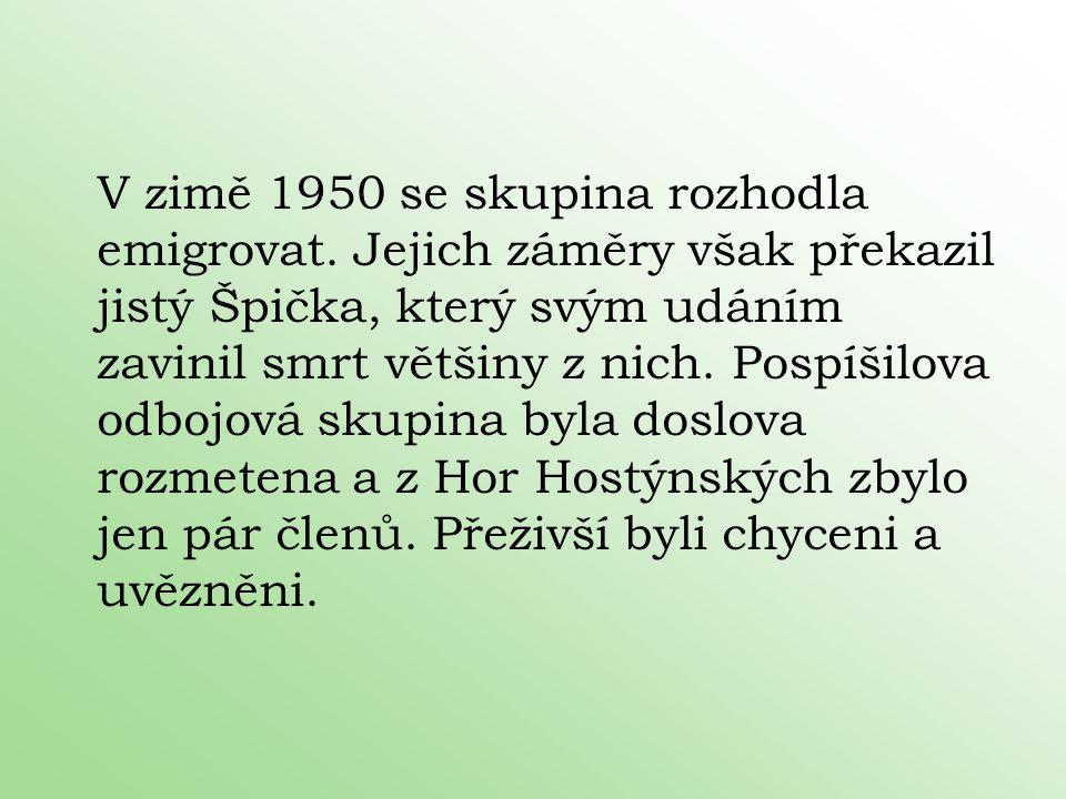 V zimě 1950 se skupina rozhodla emigrovat. Jejich záměry však překazil jistý Špička, který svým udáním zavinil smrt většiny z nich. Pospíšilova odbojo
