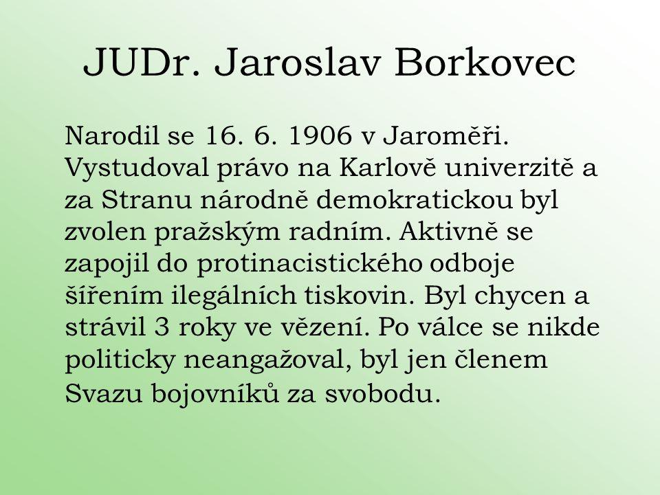 JUDr. Jaroslav Borkovec Narodil se 16. 6. 1906 v Jaroměři. Vystudoval právo na Karlově univerzitě a za Stranu národně demokratickou byl zvolen pražský