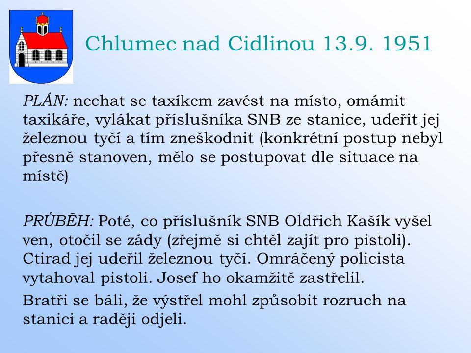 Chlumec nad Cidlinou 13.9. 1951 PLÁN: nechat se taxíkem zavést na místo, omámit taxikáře, vylákat příslušníka SNB ze stanice, udeřit jej železnou tyčí