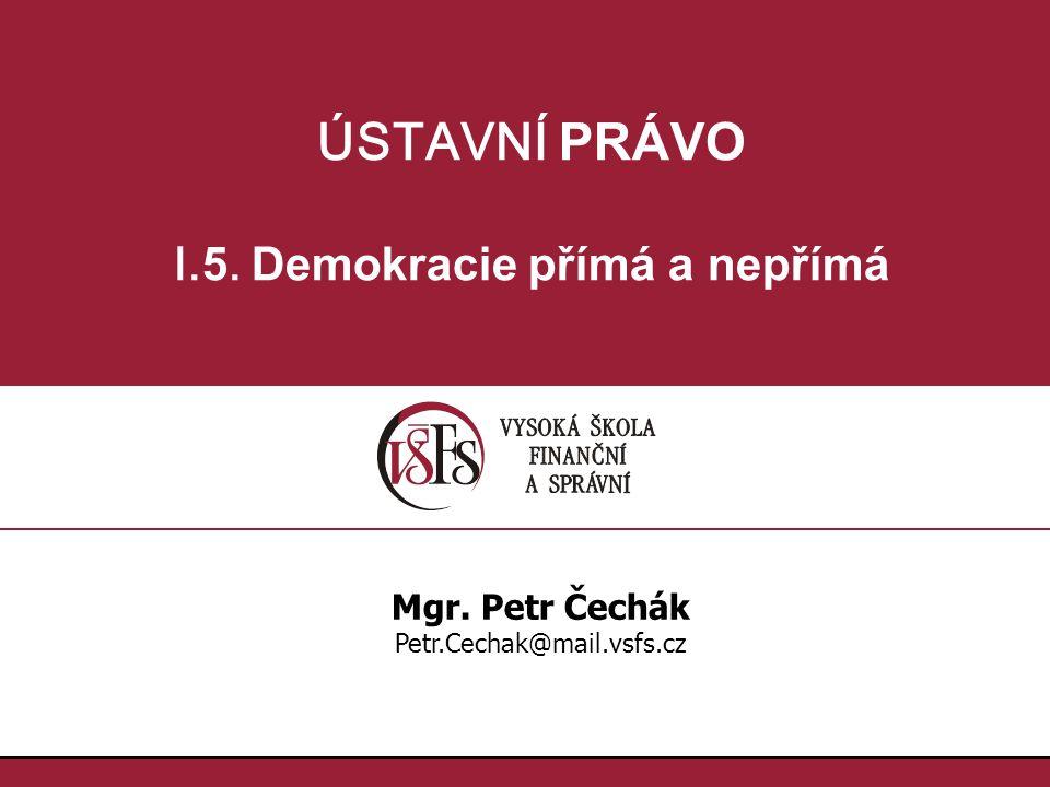 ÚSTAVNÍ PRÁVO I. 5. Demokracie přímá a nepřímá Mgr. Petr Čechák Petr.Cechak@mail.vsfs.cz