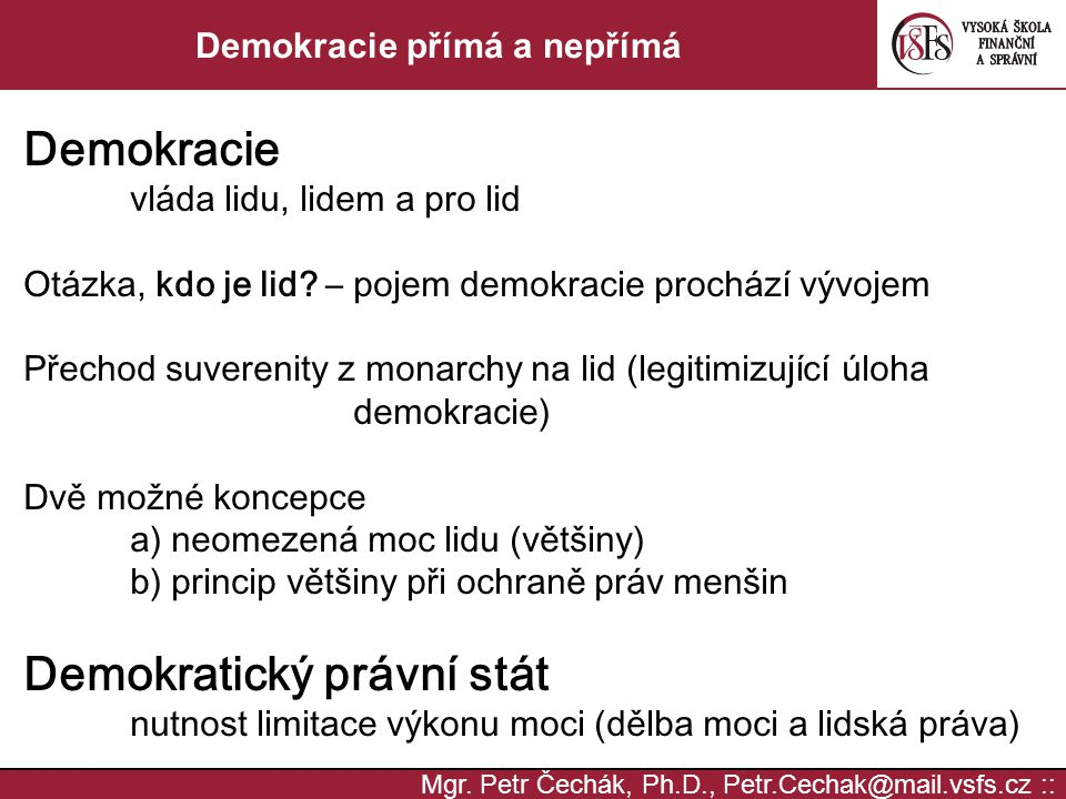Mgr. Petr Čechák, Ph.D., Petr.Cechak@mail.vsfs.cz :: Demokracie přímá a nepřímá Demokracie vláda lidu, lidem a pro lid Otázka, kdo je lid? – pojem dem