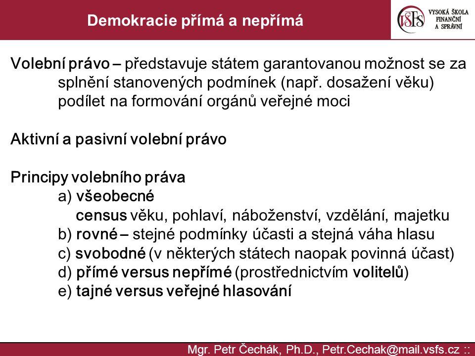 Mgr. Petr Čechák, Ph.D., Petr.Cechak@mail.vsfs.cz :: Demokracie přímá a nepřímá Volební právo – představuje státem garantovanou možnost se za splnění