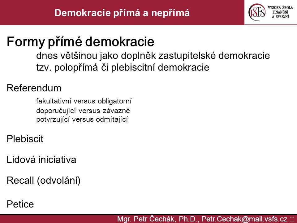 Mgr. Petr Čechák, Ph.D., Petr.Cechak@mail.vsfs.cz :: Demokracie přímá a nepřímá Formy přímé demokracie dnes většinou jako doplněk zastupitelské demokr