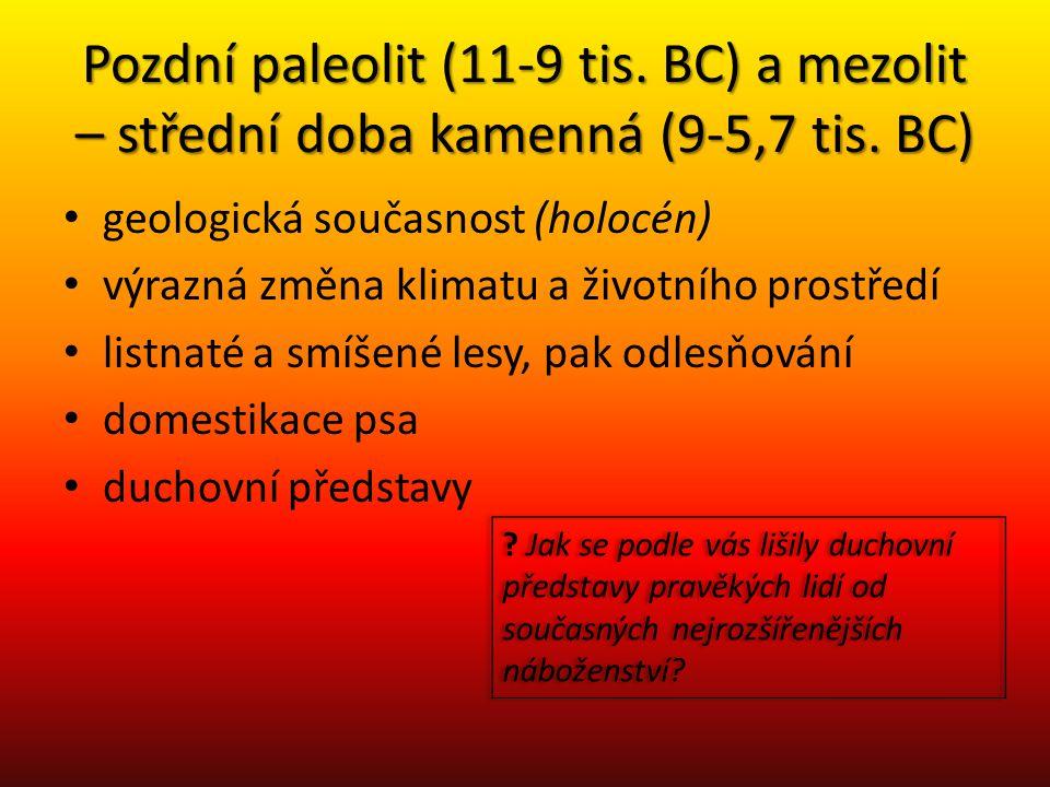 Pozdní paleolit (11-9 tis. BC) a mezolit – střední doba kamenná (9-5,7 tis. BC) geologická současnost (holocén) výrazná změna klimatu a životního pros