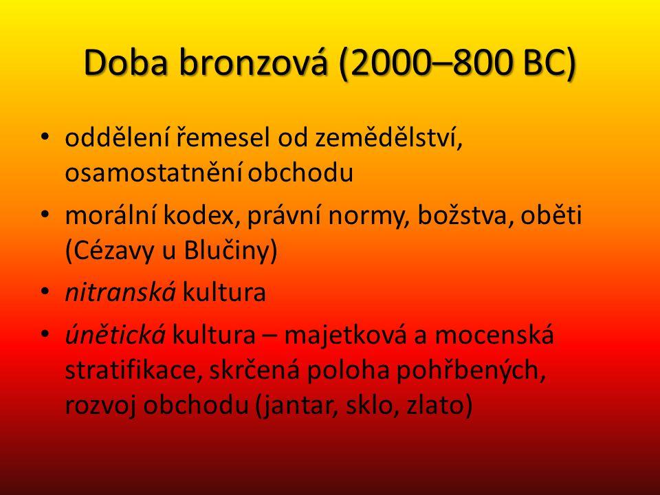 Doba bronzová (2000–800 BC) oddělení řemesel od zemědělství, osamostatnění obchodu morální kodex, právní normy, božstva, oběti (Cézavy u Blučiny) nitr