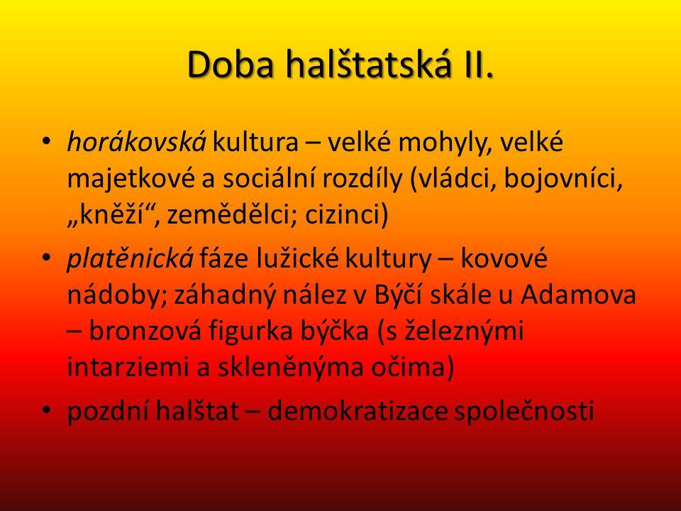 """Doba halštatská II. horákovská kultura – velké mohyly, velké majetkové a sociální rozdíly (vládci, bojovníci, """"kněží"""", zemědělci; cizinci) platěnická"""