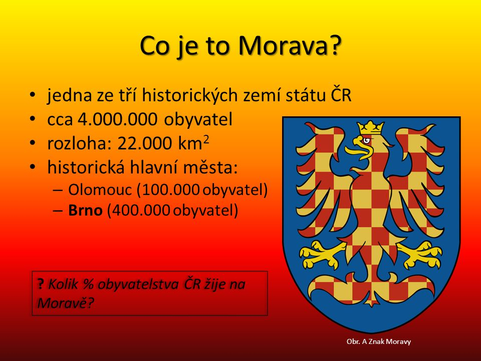 Co je to Morava? jedna ze tří historických zemí státu ČR cca 4.000.000 obyvatel rozloha: 22.000 km 2 historická hlavní města: – Olomouc (100.000 obyva