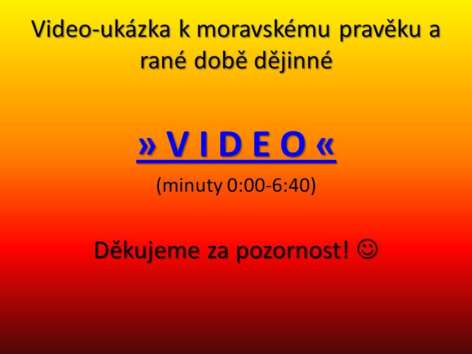 Video-ukázka k moravskému pravěku a rané době dějinné » V I D E O « » V I D E O « (minuty 0:00-6:40) Děkujeme za pozornost! Děkujeme za pozornost!