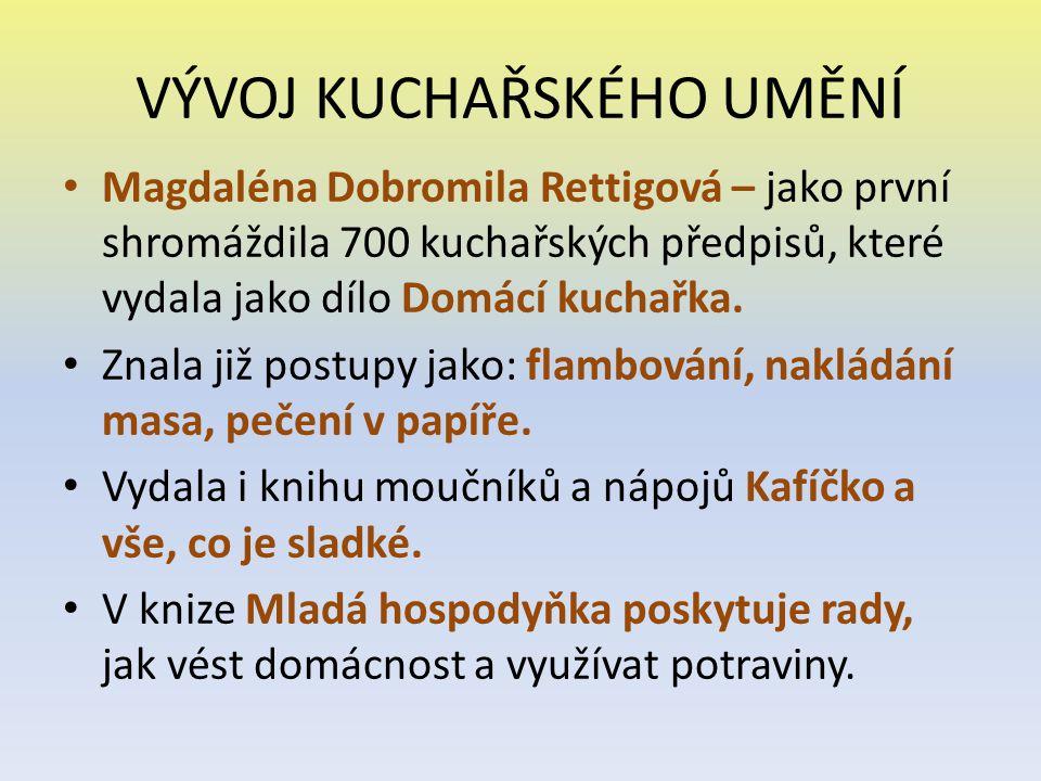 VÝVOJ KUCHAŘSKÉHO UMĚNÍ Magdaléna Dobromila Rettigová – jako první shromáždila 700 kuchařských předpisů, které vydala jako dílo Domácí kuchařka. Znala