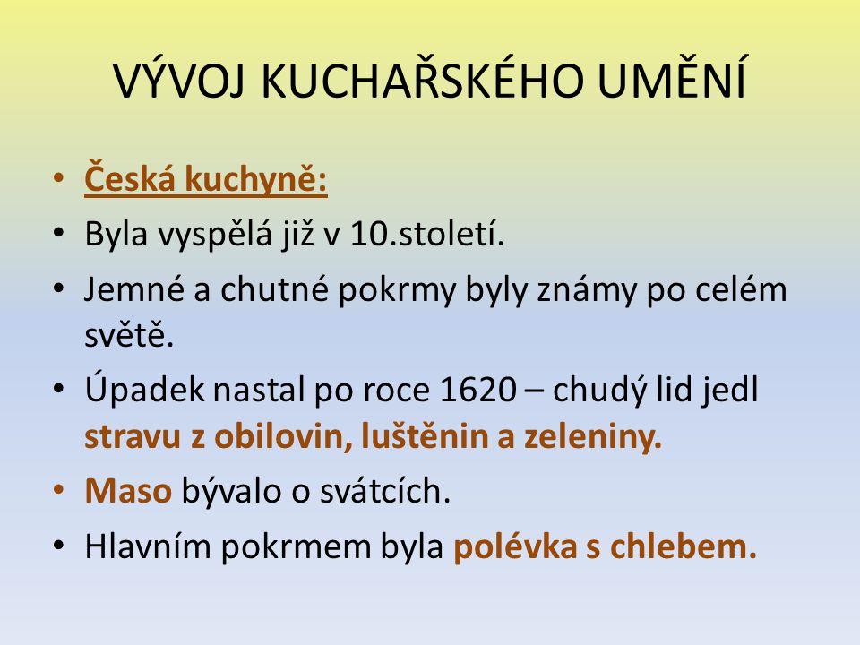 VÝVOJ KUCHAŘSKÉHO UMĚNÍ Česká kuchyně: Byla vyspělá již v 10.století. Jemné a chutné pokrmy byly známy po celém světě. Úpadek nastal po roce 1620 – ch