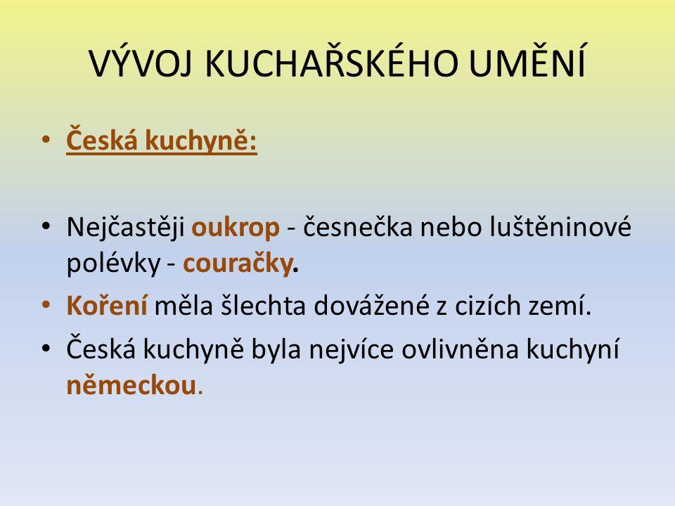 VÝVOJ KUCHAŘSKÉHO UMĚNÍ Česká kuchyně: Nejčastěji oukrop - česnečka nebo luštěninové polévky - couračky. Koření měla šlechta dovážené z cizích zemí. Č