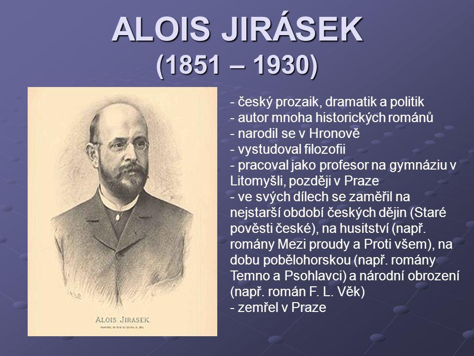 ALOIS JIRÁSEK (1851 – 1930) - český prozaik, dramatik a politik - autor mnoha historických románů - narodil se v Hronově - vystudoval filozofii - prac