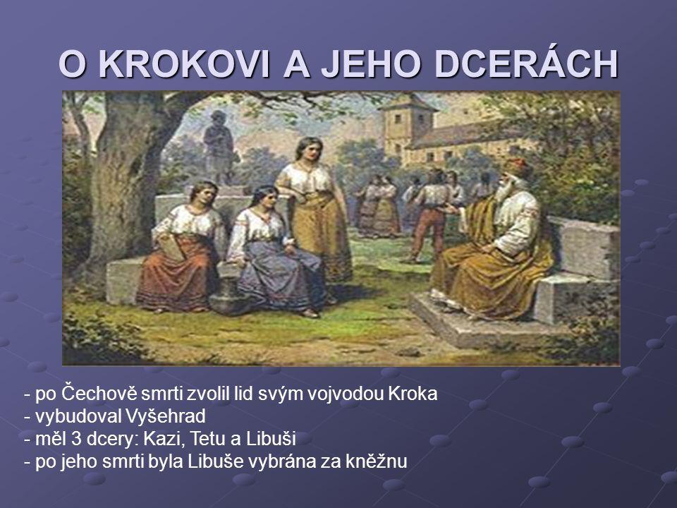 O KROKOVI A JEHO DCERÁCH - po Čechově smrti zvolil lid svým vojvodou Kroka - vybudoval Vyšehrad - měl 3 dcery: Kazi, Tetu a Libuši - po jeho smrti byl
