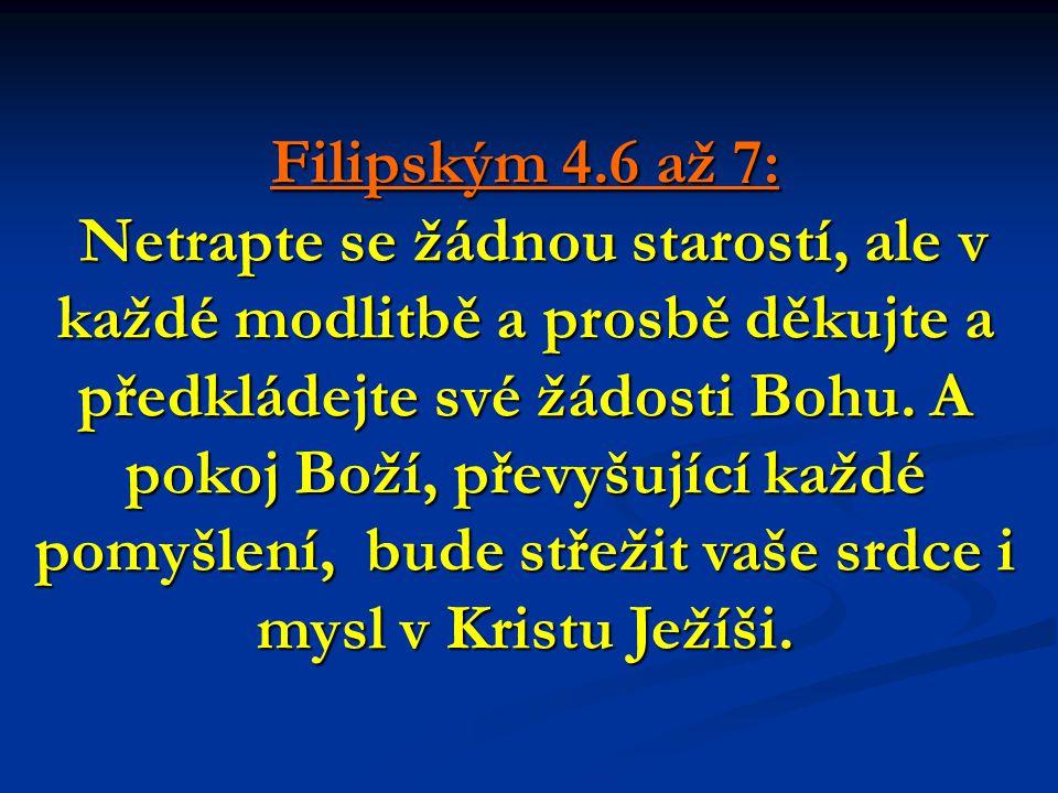 Filipským 4.6 až 7: Netrapte se žádnou starostí, ale v každé modlitbě a prosbě děkujte a předkládejte své žádosti Bohu.