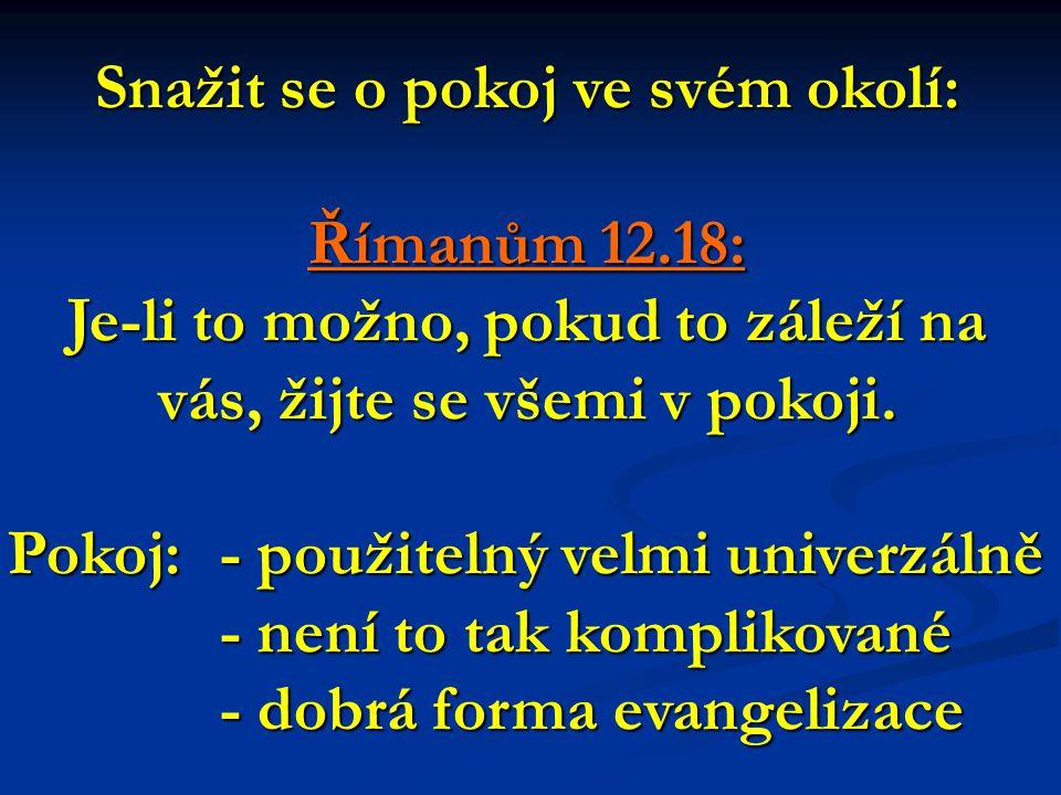 Snažit se o pokoj ve svém okolí: Římanům 12.18: Je-li to možno, pokud to záleží na vás, žijte se všemi v pokoji.