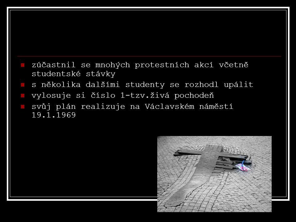 zúčastnil se mnohých protestních akcí včetně studentské stávky s několika dalšími studenty se rozhodl upálit vylosuje si číslo 1-tzv.živá pochodeň svůj plán realizuje na Václavském náměstí 19.1.1969