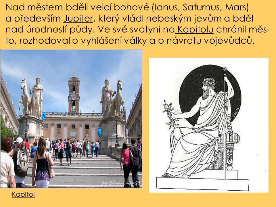 Nad městem bděli velcí bohové (Ianus, Saturnus, Mars) a především Jupiter, který vládl nebeským jevům a bděl nad úrodností půdy. Ve své svatyni na Kap