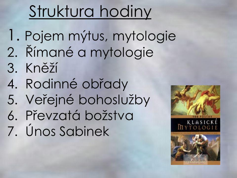 Struktura hodiny 1. Pojem mýtus, mytologie 2. Římané a mytologie 3. Kněží 4. Rodinné obřady 5. Veřejné bohoslužby 6. Převzatá božstva 7. Únos Sabinek