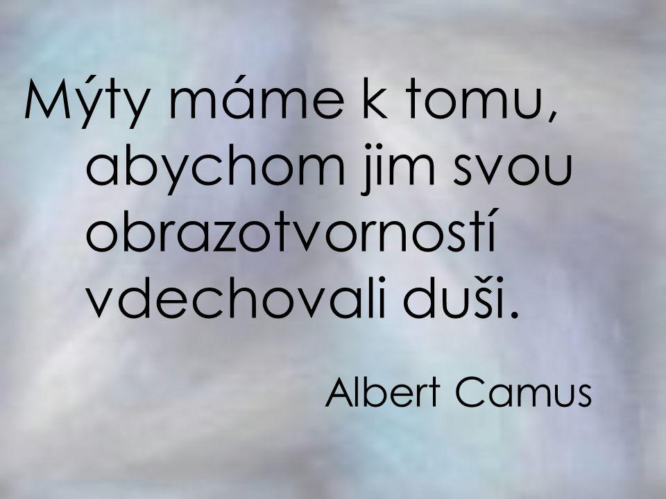 Mýty máme k tomu, abychom jim svou obrazotvorností vdechovali duši. Albert Camus