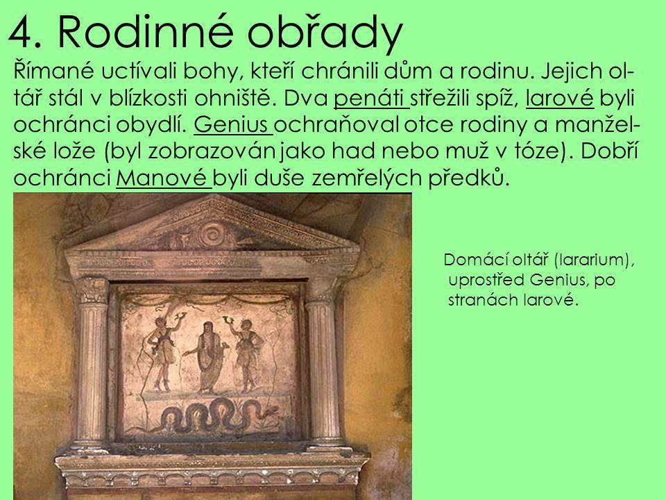4. Rodinné obřady Římané uctívali bohy, kteří chránili dům a rodinu. Jejich ol- tář stál v blízkosti ohniště. Dva penáti střežili spíž, larové byli oc