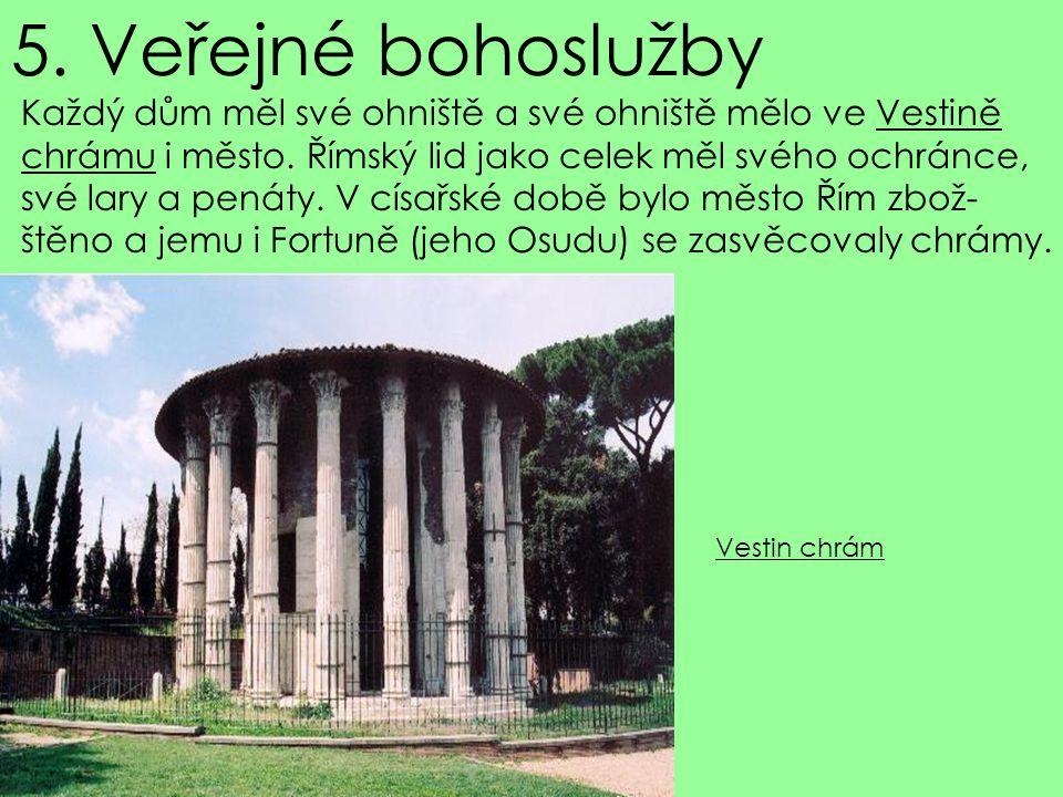 5. Veřejné bohoslužby Každý dům měl své ohniště a své ohniště mělo ve Vestině chrámu i město. Římský lid jako celek měl svého ochránce, své lary a pen