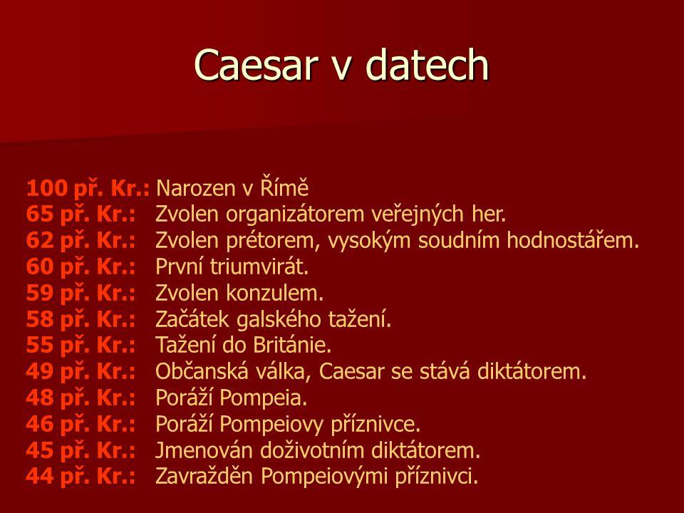 Caesar v datech 100 př. Kr.: Narozen v Římě 65 př. Kr.: Zvolen organizátorem veřejných her. 62 př. Kr.: Zvolen prétorem, vysokým soudním hodnostářem.