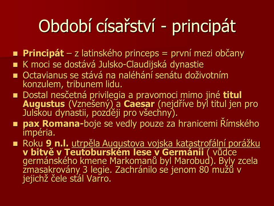 Období císařství - principát Principát – z latinského princeps = první mezi občany Principát – z latinského princeps = první mezi občany K moci se dostává Julsko-Claudijská dynastie K moci se dostává Julsko-Claudijská dynastie Octavianus se stává na naléhání senátu doživotním konzulem, tribunem lidu.