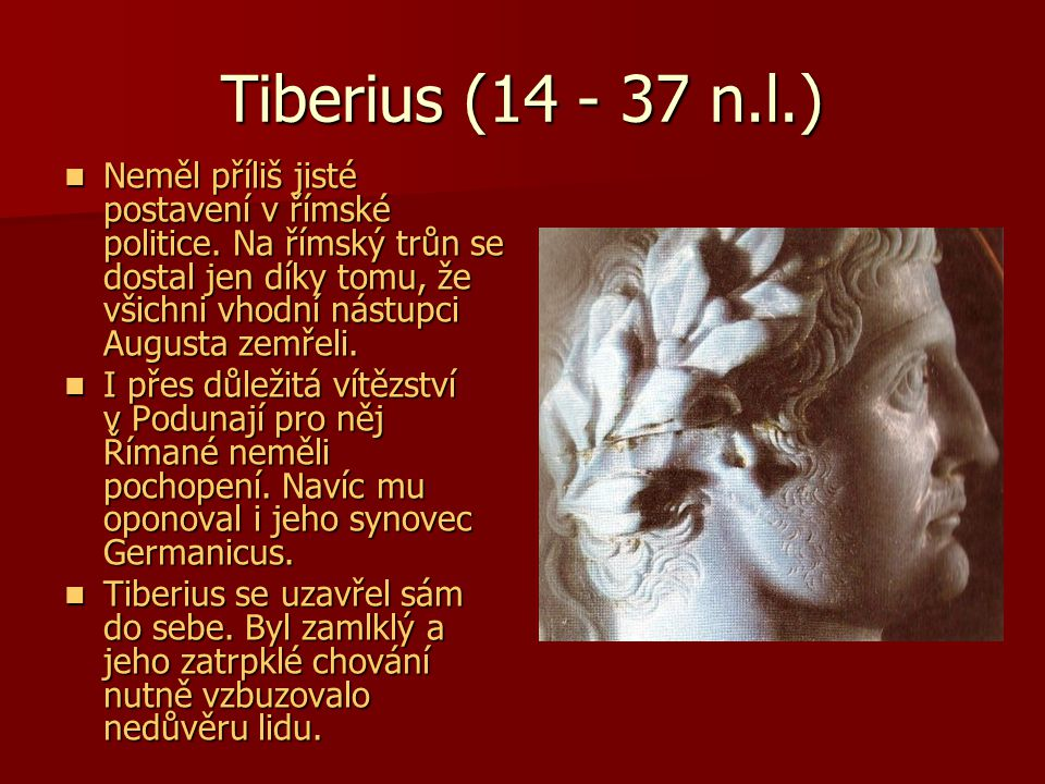 Tiberius (14 - 37 n.l.) Neměl příliš jisté postavení v římské politice. Na římský trůn se dostal jen díky tomu, že všichni vhodní nástupci Augusta zem