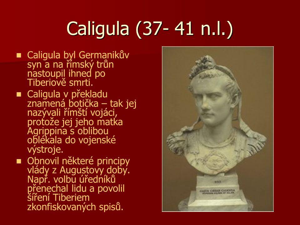 Caligula (37- 41 n.l.) Caligula byl Germanikův syn a na římský trůn nastoupil ihned po Tiberiově smrti. Caligula v překladu znamená botička – tak jej