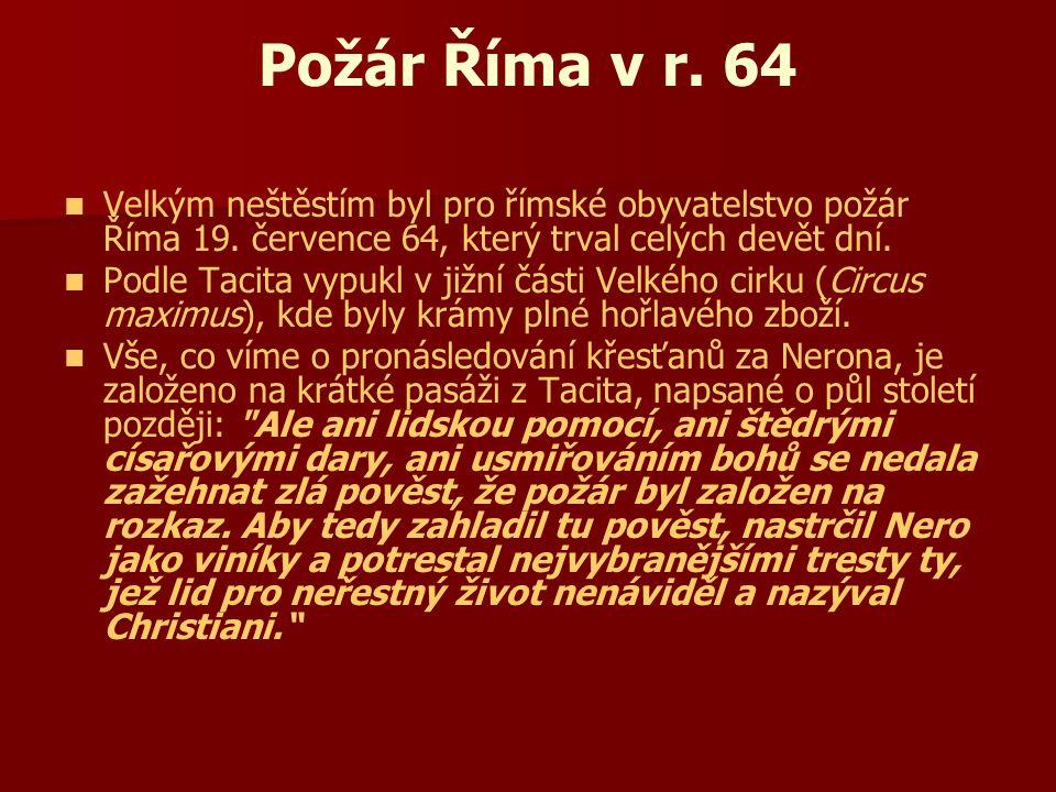 Požár Říma v r. 64 Velkým neštěstím byl pro římské obyvatelstvo požár Říma 19. července 64, který trval celých devět dní. Podle Tacita vypukl v jižní